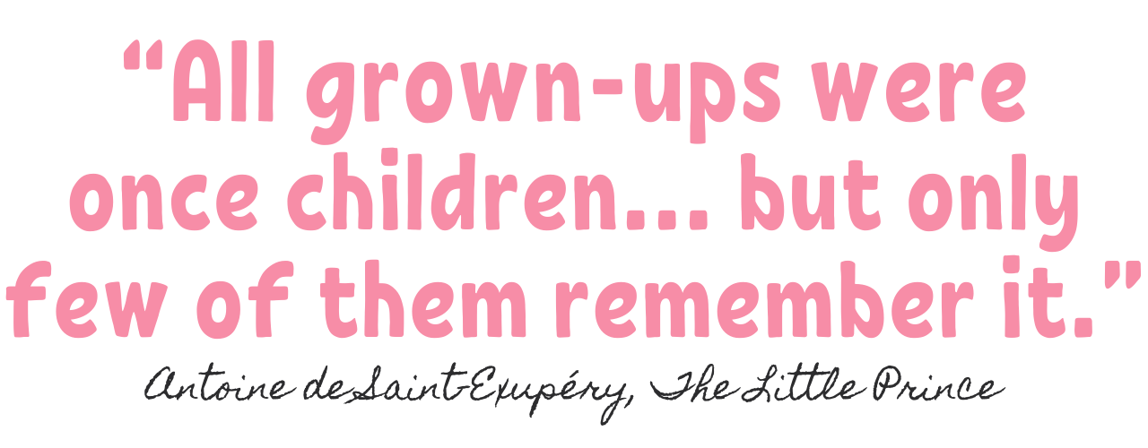 """All grown-ups were once children… but only few of them remember it."""